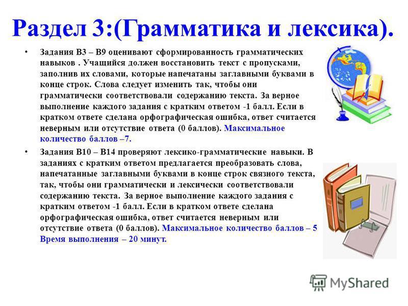 Раздел 3:(Грамматика и лексика). Задания В3 – В9 оценивают сформированность грамматических навыков. Учащийся должен восстановить текст с пропусками, заполнив их словами, которые напечатаны заглавными буквами в конце строк. Слова следует изменить так,