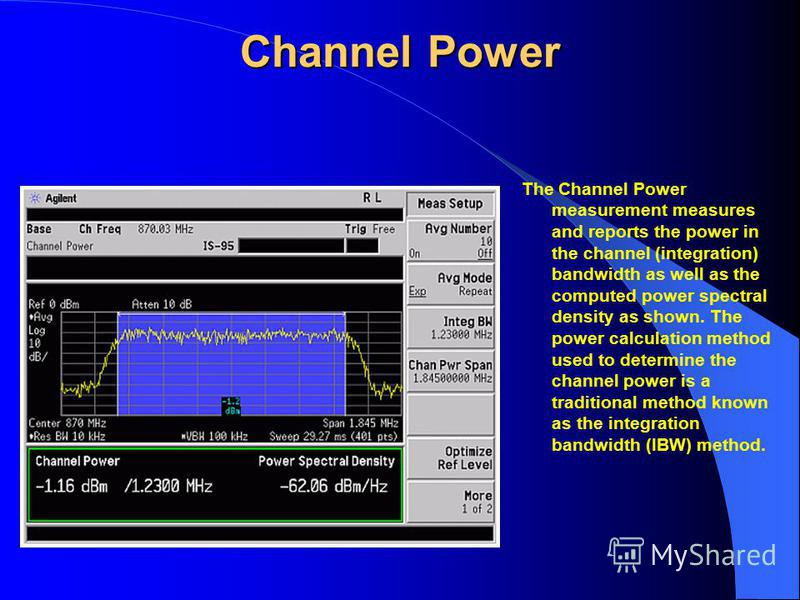 Channel Power The Channel Power measurement measures and reports the power in the channel (integration) bandwidth as well as the computed power spectral density as shown. The power calculation method used to determine the channel power is a tradition