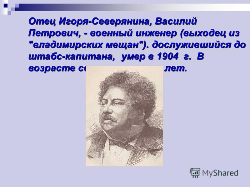 Отец Игоря-Северянина, Василий Петрович, - военный инженер (выходец из владимирских мещан). дослужившийся до штабс-капитана, умер в 1904 г. В возрасте сорока четырех лет.