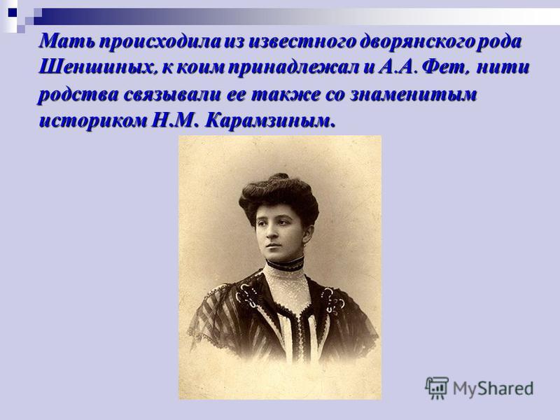 Мать происходила из известного дворянского рода Шеншиных, к коим принадлежал и А.А. Фет, нити родства связывали ее также со знаменитым историком Н.М. Карамзиным.