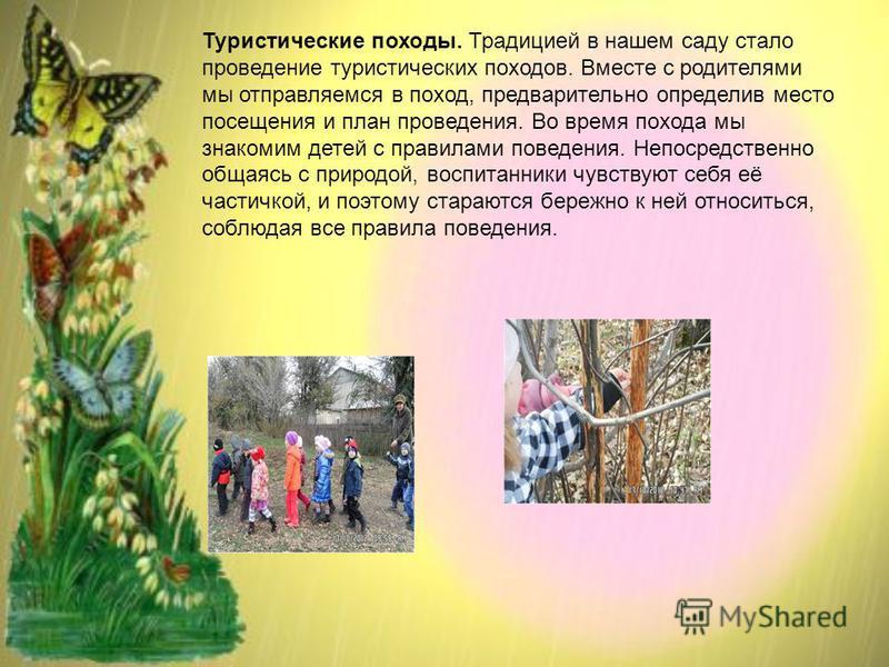 Туристические походы. Традицией в нашем саду стало проведение туристических походов. Вместе с родителями мы отправляемся в поход, предварительно определив место посещения и план проведения. Во время похода мы знакомим детей с правилами поведения. Неп