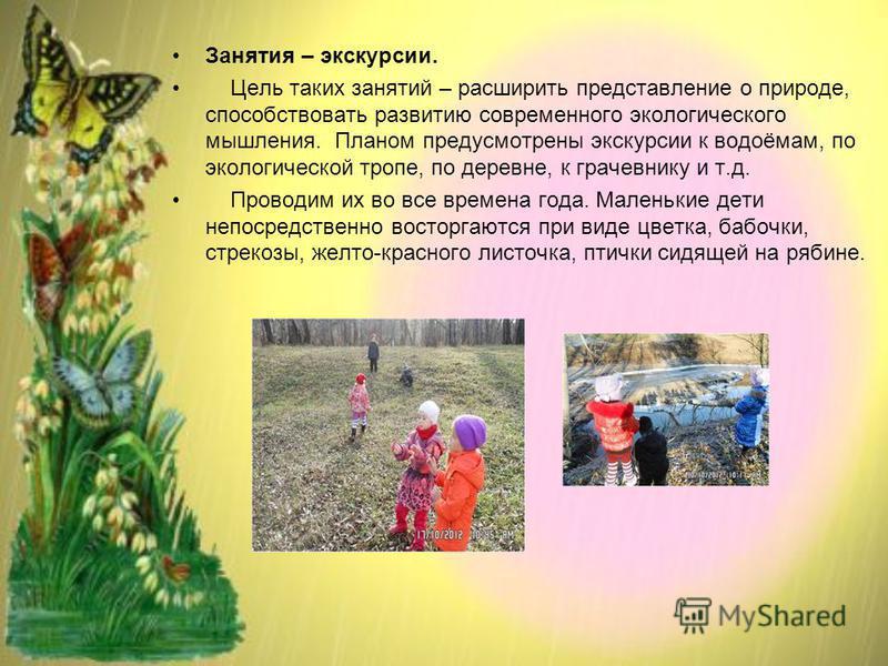 Занятия – экскурсии. Цель таких занятий – расширить представление о природе, способствовать развитию современного экологического мышления. Планом предусмотрены экскурсии к водоёмам, по экологической тропе, по деревне, к грачовнику и т.д. Проводим их