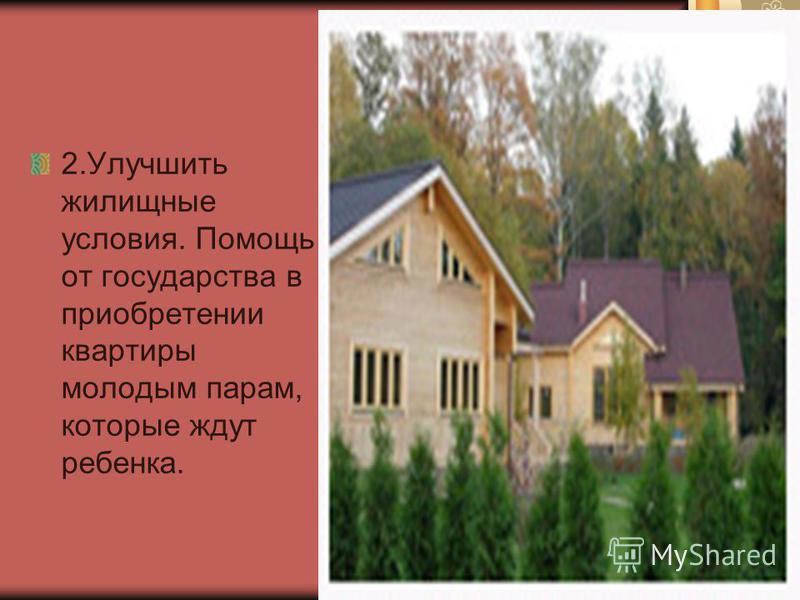 2. Улучшить жилищные условия. Помощь от государства в приобретении квартиры молодым парам, которые ждут ребенка.