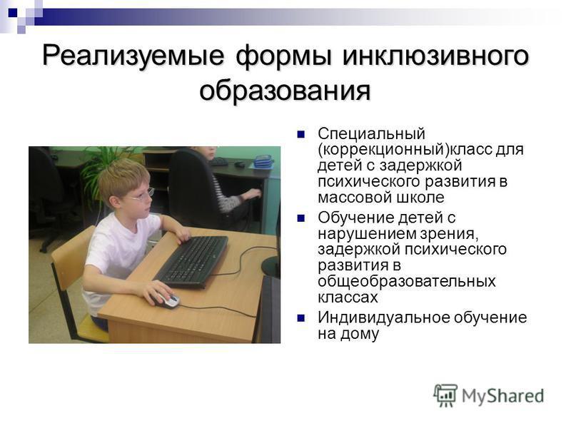 Реализуемые формы инклюзивного образования Специальный (коррекционный)класс для детей с задержкой психического развития в массовой школе Обучение детей с нарушением зрения, задержкой психического развития в общеобразовательных классах Индивидуальное