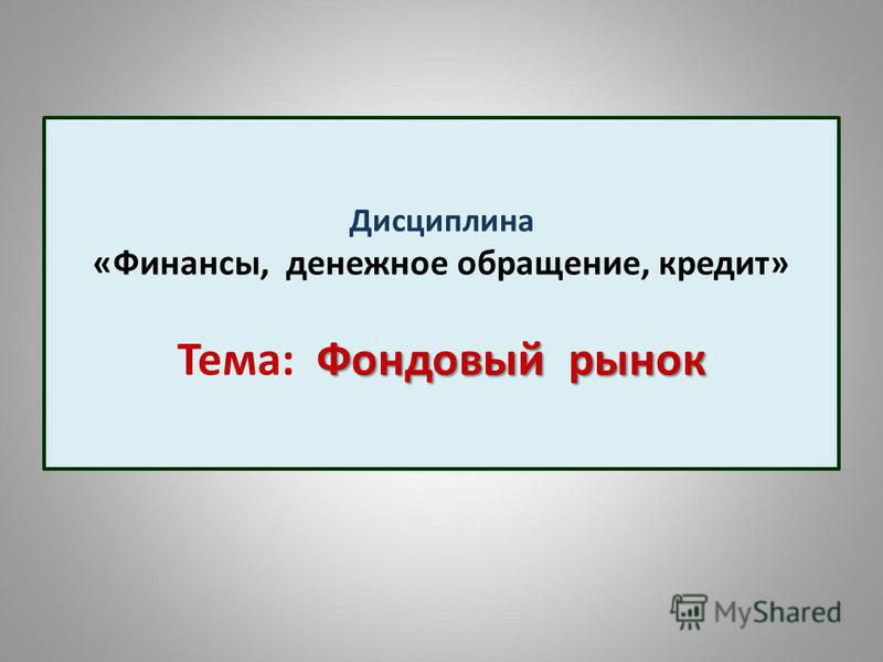 Фондовый рынок Дисциплина «Финансы, денежное обращение, кредит» Тема: Фондовый рынок