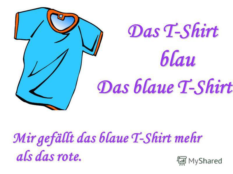 Das T-Shirt blau Das blaue T-Shirt Mir gefällt das blaue T-Shirt mehr als das rote. als das rote.