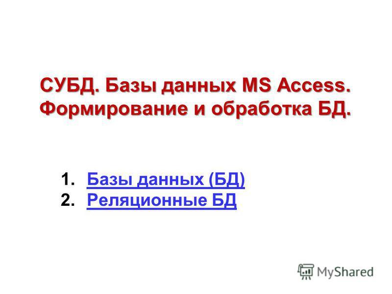 СУБД. Базы данных MS Access. Формирование и обработка БД. 1. Базы данных (БД)Базы данных (БД) 2. Реляционные БДРеляционные БД