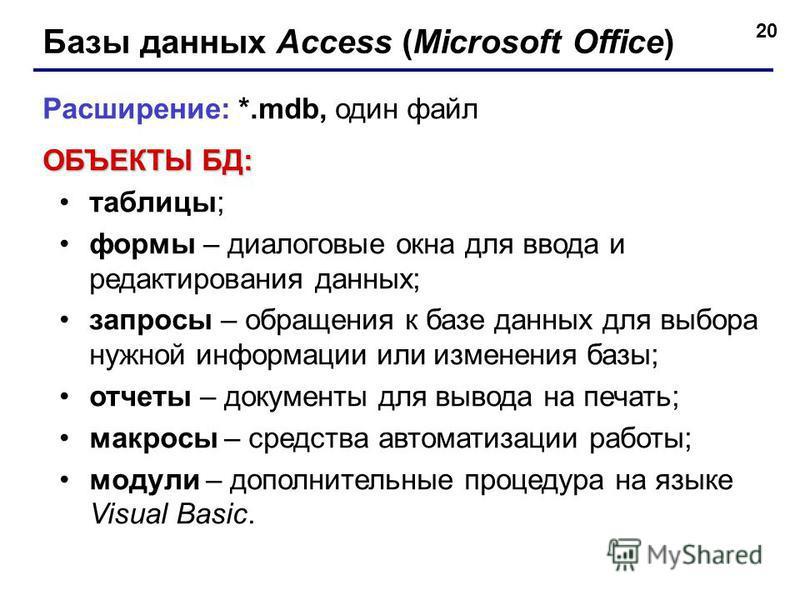 20 Базы данных Access (Microsoft Office) Расширение: *.mdb, один файл ОБЪЕКТЫ БД: таблицы; формы – диалоговые окна для ввода и редактирования данных; запросы – обращения к базе данных для выбора нужной информации или изменения базы; отчеты – документ
