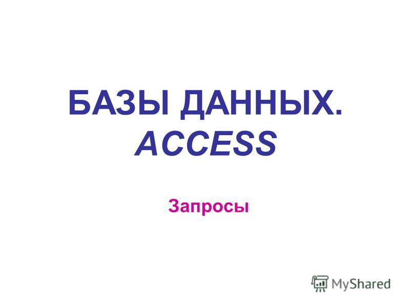 БАЗЫ ДАННЫХ. ACCESS Запросы