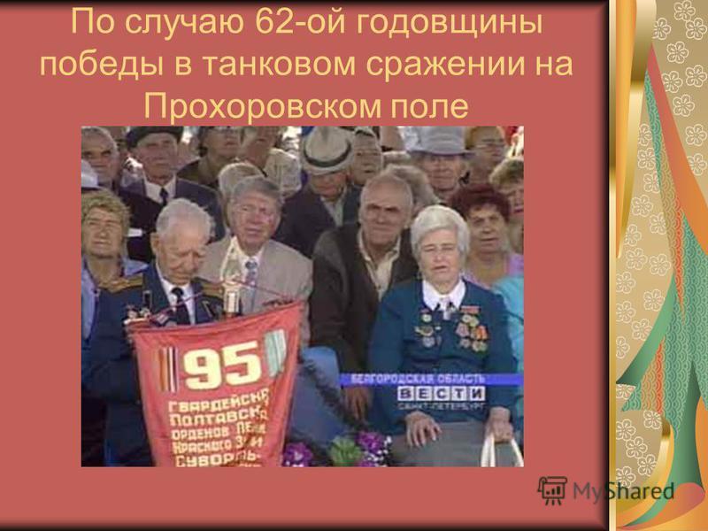 По случаю 62-ой годовщины победы в танковом сражении на Прохоровском поле