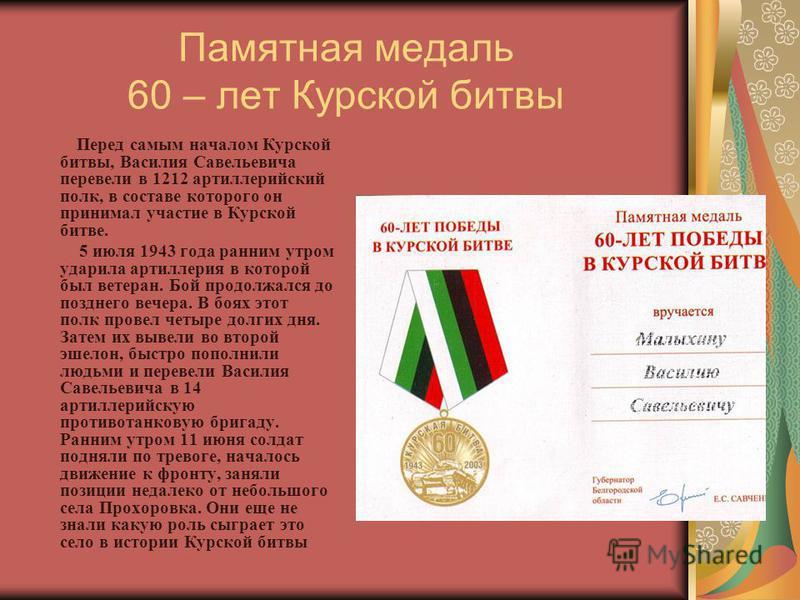 Памятная медаль 60 – лет Курской битвы Перед самым началом Курской битвы, Василия Савельевича перевели в 1212 артиллерийский полк, в составе которого он принимал участие в Курской битве. 5 июля 1943 года ранним утром ударила артиллерия в которой был