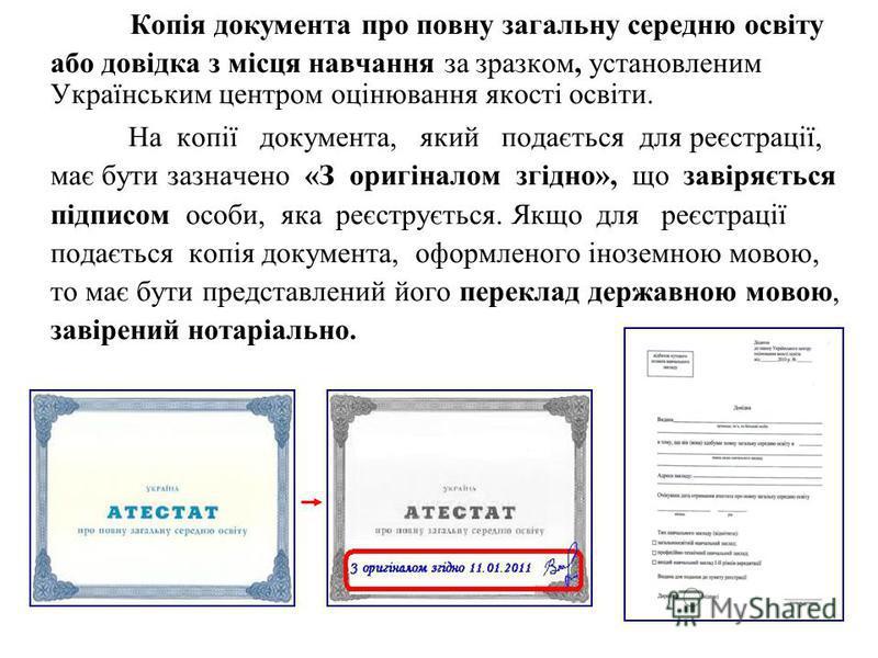 Копія документа про повну загальну середню освіту або довідка з місця навчання за зразком, установленим Українським центром оцінювання якості освіти. На копії документа, який подається для реєстрації, має бути зазначено «З оригіналом згідно», що заві