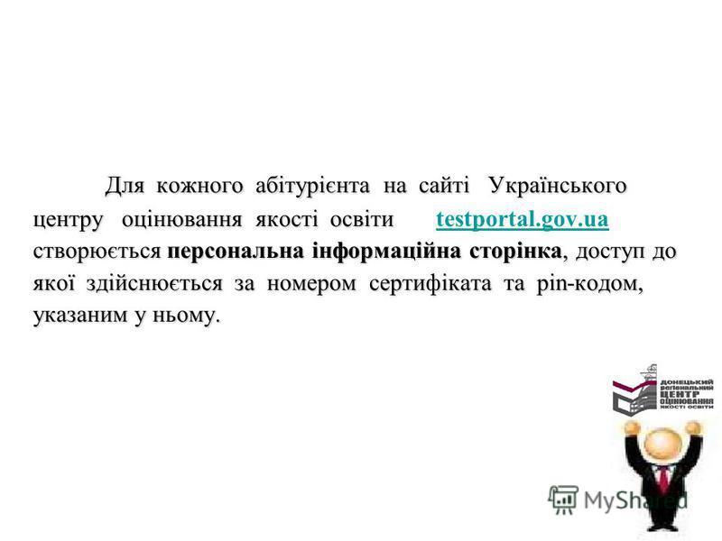 Для кожного абітурієнта на сайті Українського центру оцінювання якості освіти центру оцінювання якості освіти testportal.gov.uatestportal.gov.ua створюється персональна інформаційна сторінка, доступ до якої здійснюється за номером сертифіката та pin-