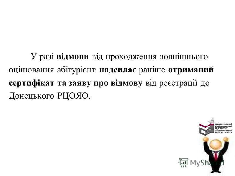 У разі відмови від проходження зовнішнього оцінювання абітурієнт надсилає раніше отриманий сертифікат та заяву про відмову від реєстрації до Донецького РЦОЯО.
