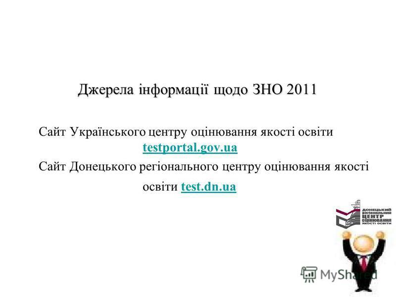 Джерела інформації щодо ЗНО 2011 Сайт Українського центру оцінювання якості освіти testportal.gov.ua testportal.gov.ua Сайт Донецького регіонального центру оцінювання якості освіти test.dn.uatest.dn.ua
