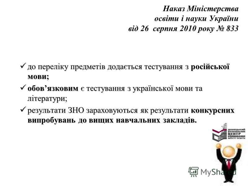Наказ Міністерства освіти і науки України від 26 серпня 2010 року 833 до переліку предметів додається тестування з російської мови; до переліку предметів додається тестування з російської мови; обовязковим є тестування з української мови та літератур