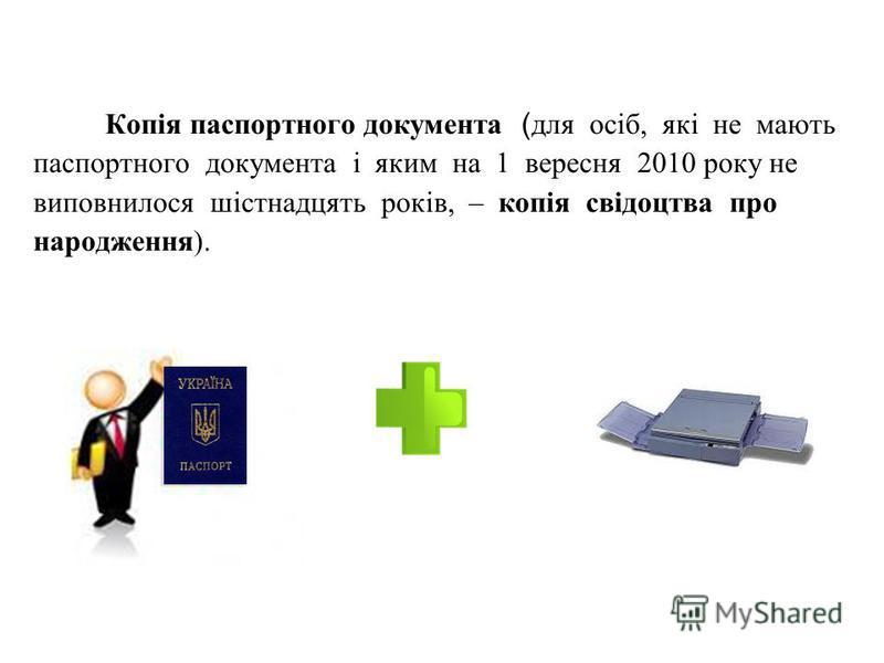 Копія паспортного документа ( для осіб, які не мають паспортного документа і яким на 1 вересня 2010 року не виповнилося шістнадцять років, – копія свідоцтва про народження).