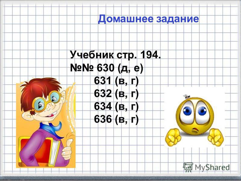 Домашнее задание Учебник стр. 194. 630 (д, е) 631 (в, г) 632 (в, г) 634 (в, г) 636 (в, г)