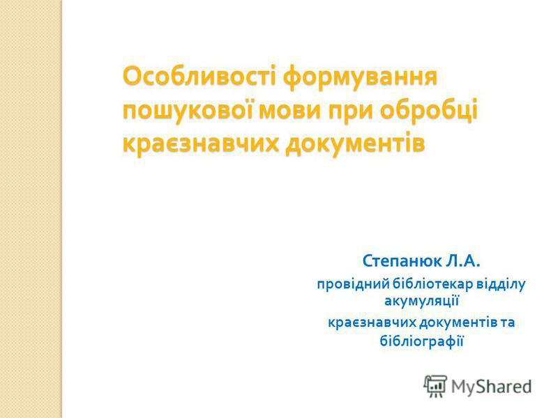 Особливості формування пошукової мови при обробці краєзнавчих документів Степанюк Л. А. провідний бібліотекар відділу акумуляції краєзнавчих документів та бібліографії