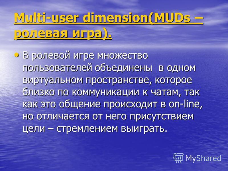 Multi-user dimension(MUDs – ролевая игра). Multi-user dimension(MUDs – ролевая игра). В ролевой игре множество пользователей объединены в одном виртуальном пространстве, которое близко по коммуникации к чатам, так как это общение происходит в on-line
