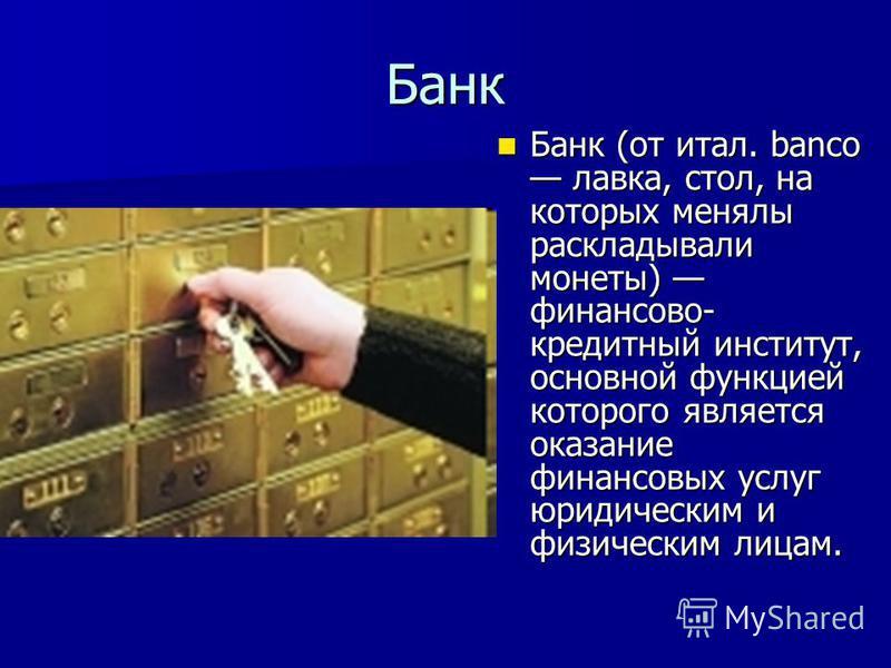 Банк Банк (от итал. banco лавка, стол, на которых менялы раскладывали монеты) финансово- кредитный институт, основной функцией которого является оказание финансовых услуг юридическим и физическим лицам. Банк (от итал. banco лавка, стол, на которых ме