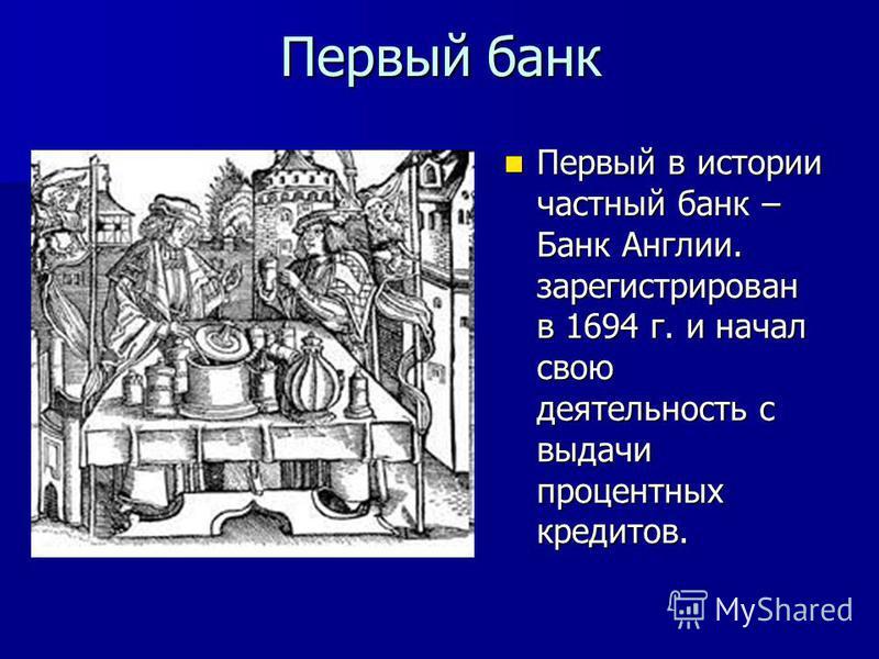 Первый банк Первый в истории частный банк – Банк Англии. зарегистрирован в 1694 г. и начал свою деятельность с выдачи процентных кредитов. Первый в истории частный банк – Банк Англии. зарегистрирован в 1694 г. и начал свою деятельность с выдачи проце