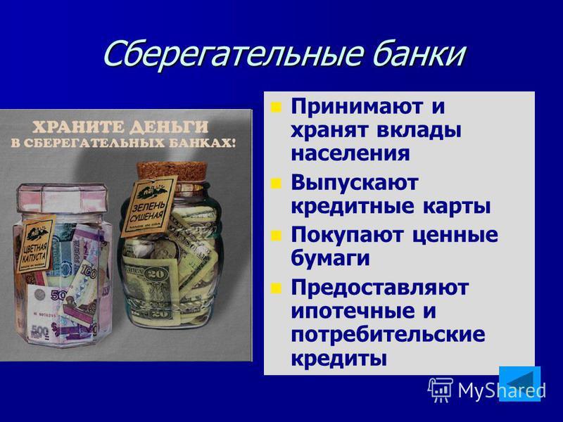 Сберегательные банки Принимают и хранят вклады населения Выпускают кредитные карты Покупают ценные бумаги Предоставляют ипотечные и потребительские кредиты
