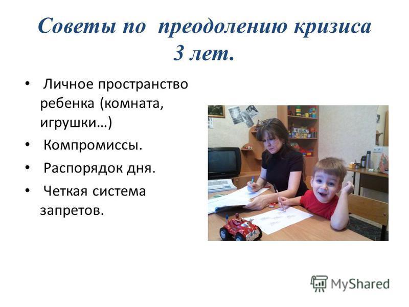 Советы по преодолению кризиса 3 лет. Личное пространство ребенка (комната, игрушки…) Компромиссы. Распорядок дня. Четкая система запретов.