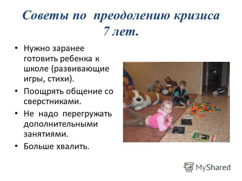 Советы по преодолению кризиса 7 лет. Нужно заранее готовить ребенка к школе (развивающие игры, стихи). Поощрять общение со сверстниками. Не надо перегружать дополнительными занятиями. Больше хвалить.