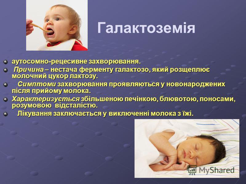 Галактоземія аутосомно-рецесивне захворювання. Причина – нестача ферменту галактозо, який розщеплює молочний цукор лактозу. Причина – нестача ферменту галактозо, який розщеплює молочний цукор лактозу. Симптоми захворювання проявляються у новонароджен