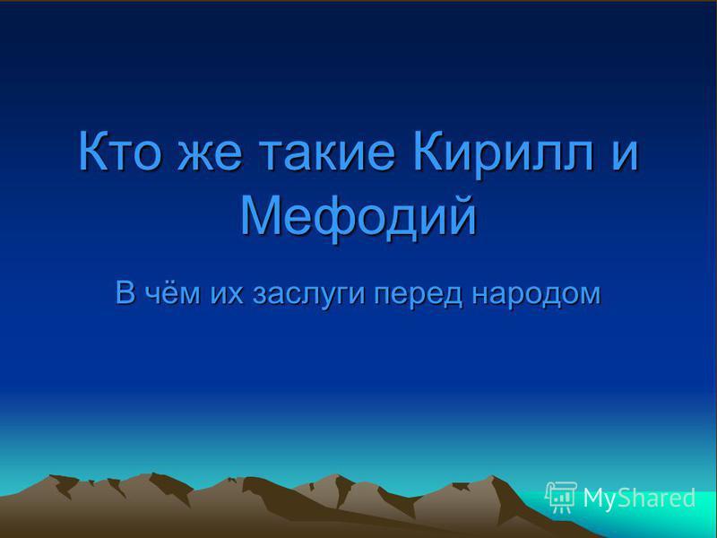 Кто же такие Кирилл и Мефодий В чём их заслуги перед народом