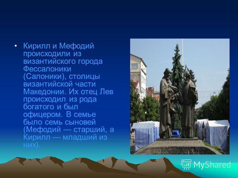 Кирилл и Мефодий происходили из византийского города Фессалоники (Салоники), столицы византийской части Македонии. Их отец Лев происходил из рода богатого и был офицером. В семье было семь сыновей (Мефодий старший, а Кирилл младший из них).