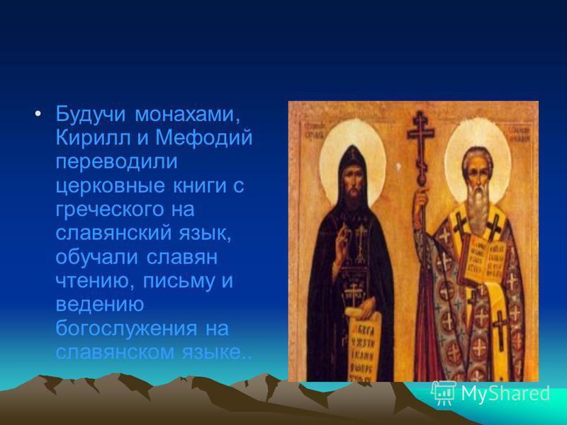 Будучи монахами, Кирилл и Мефодий переводили церковные книги с греческого на славянский язык, обучали славян чтению, письму и ведению богослужения на славянском языке..