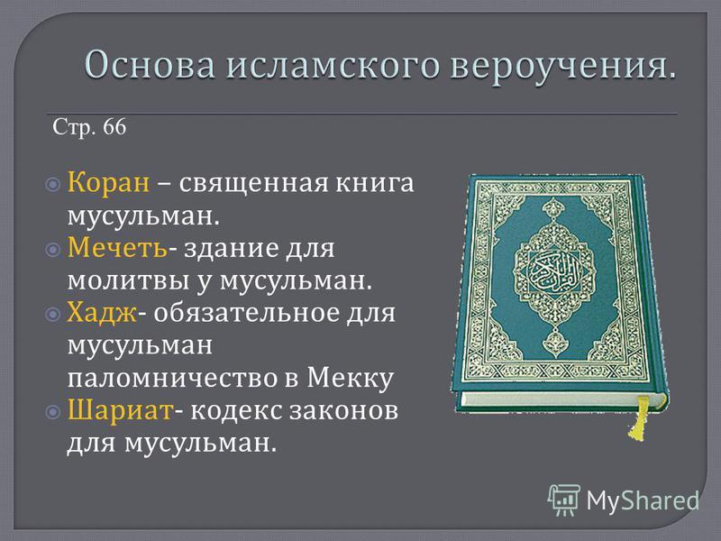 Коран – священная книга мусульман. Мечеть - здание для молитвы у мусульман. Хадж - обязательное для мусульман паломничество в Мекку Шариат - кодекс законов для мусульман. Стр. 66