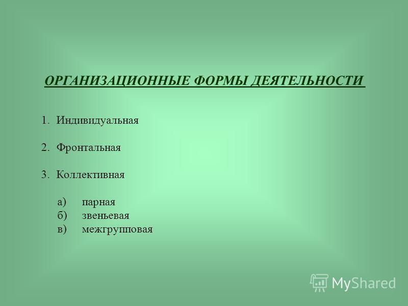 ОРГАНИЗАЦИОННЫЕ ФОРМЫ ДЕЯТЕЛЬНОСТИ 1. Индивидуальная 2. Фронтальная 3. Коллективная а)парная б)звеньевая в)межгрупповая