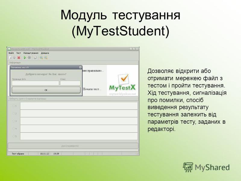 Модуль тестування (MyTestStudent) Дозволяє відкрити або отримати мережею файл з тестом і пройти тестування. Хід тестування, сигналізація про помилки, спосіб виведення результату тестування залежить від параметрів тесту, заданих в редакторі.