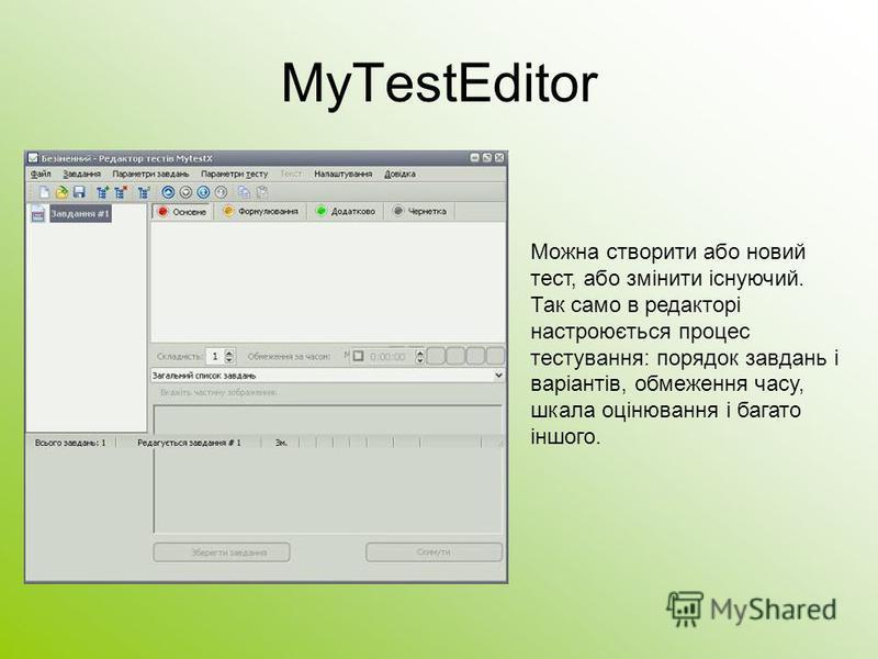MyTestEditor Можна створити або новий тест, або змінити існуючий. Так само в редакторі настроюється процес тестування: порядок завдань і варіантів, обмеження часу, шкала оцінювання і багато іншого.