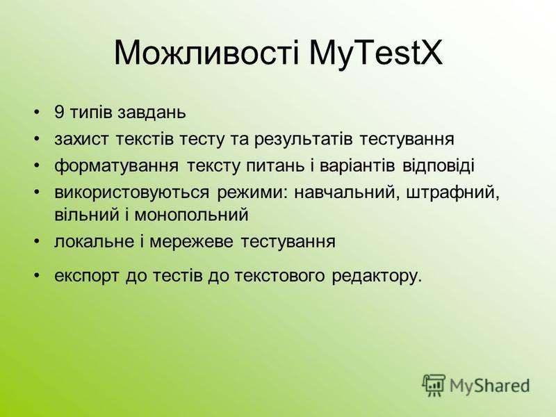 Можливості MyTestХ 9 типів завдань захист текстів тесту та результатів тестування форматування тексту питань і варіантів відповіді використовуються режими: навчальний, штрафний, вільний і монопольний локальне і мережеве тестування експорт до тестів д