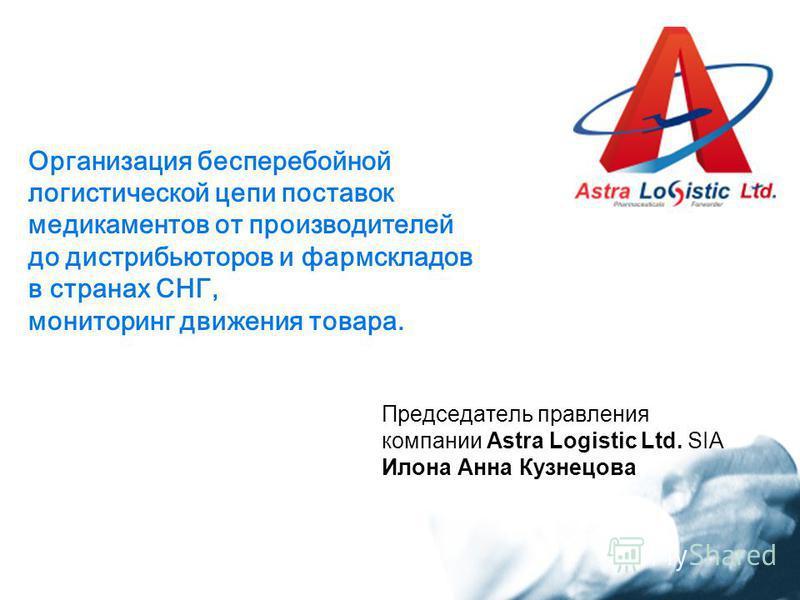Организация бесперебойной логистической цепи поставок медикаментов от производителей до дистрибьюторов и фармскладов в странах СНГ, мониторинг движения товара. Председатель правления компании Astra Logistic Ltd. SIA Илона Анна Кузнецова