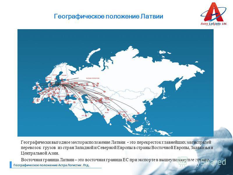 Географическое положение Латвии Географически выгодное месторасположение Латвии - это перекресток главнейших магистралей перевозок грузов из стран Западной и Северной Европы в страны Восточной Европы, Зкавказья и Центральной Азии. Восточная граница Л