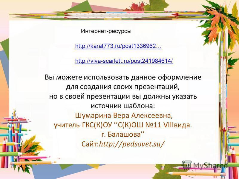 http://karat773.ru/post1336962… Интернет-ресурсы http://viva-scarlett.ru/post241984614/ Вы можете использовать данное оформление для создания своих презентаций, но в своей презентации вы должны указать источник шаблона: Шумарина Вера Алексеевна, учит