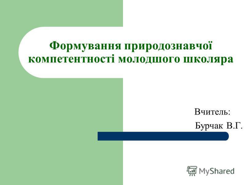 Формування природознавчої компетентності молодшого школяра Вчитель: Бурчак В.Г.