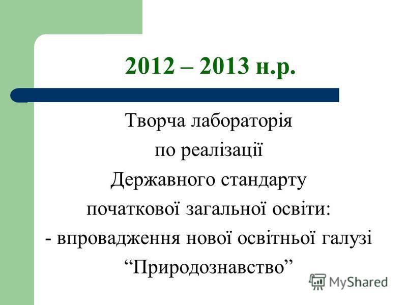 2012 – 2013 н.р. Творча лабораторія по реалізації Державного стандарту початкової загальної освіти: - впровадження нової освітньої галузі Природознавство