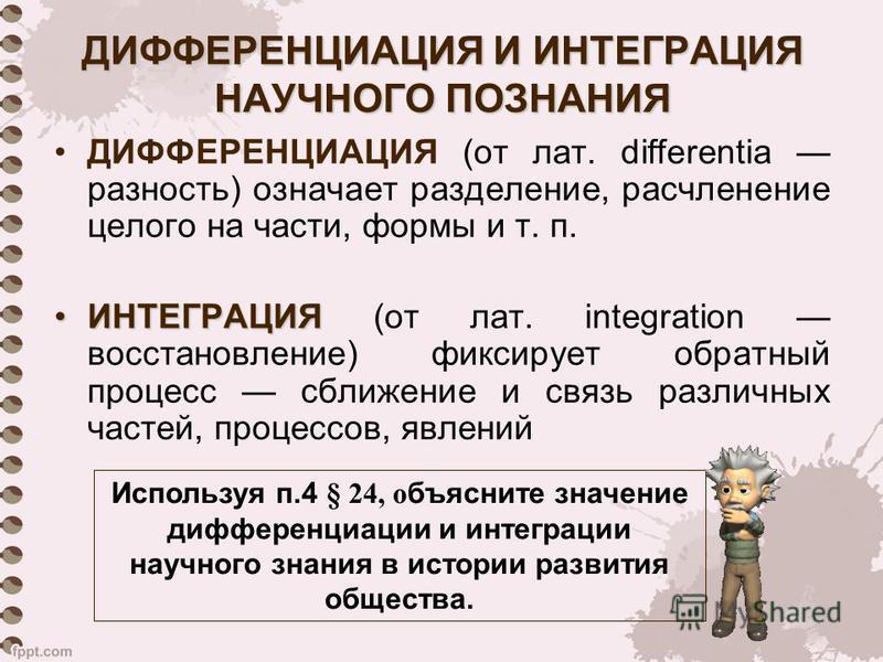 ДИФФЕРЕНЦИАЦИЯ И ИНТЕГРАЦИЯ НАУЧНОГО ПОЗНАНИЯ ДИФФЕРЕНЦИАЦИЯ (от лат. differentia разность) означает разделение, расчленение целого на части, формы и т. п. ИНТЕГРАЦИЯИНТЕГРАЦИЯ (от лат. integration восстановление) фиксирует обратный процесс сближение