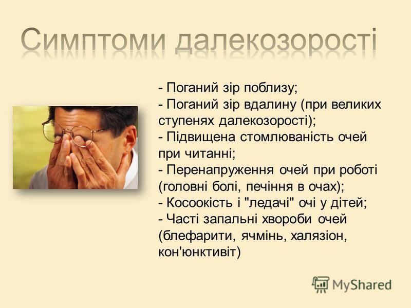 - Поганий зір поблизу; - Поганий зір вдалину (при великих ступенях далекозорості); - Підвищена стомлюваність очей при читанні; - Перенапруження очей при роботі (головні болі, печіння в очах); - Косоокість і