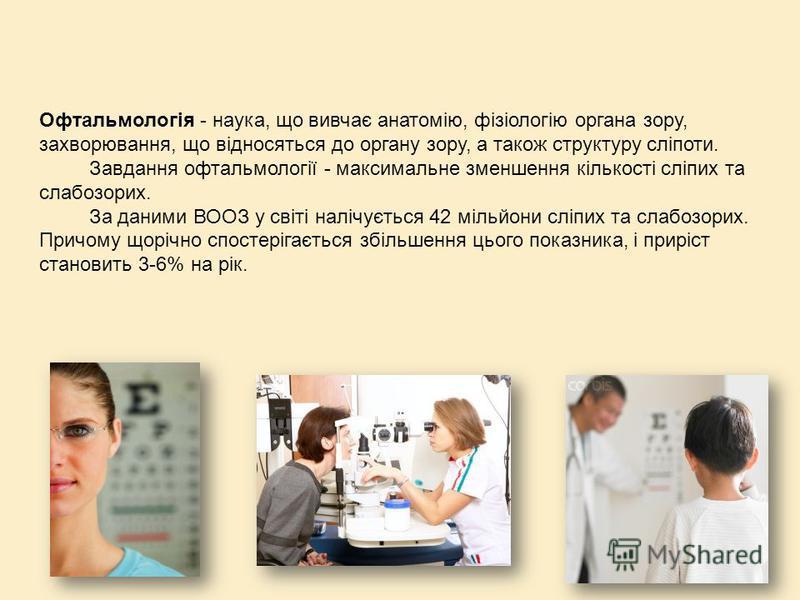Офтальмологія - наука, що вивчає анатомію, фізіологію органа зору, захворювання, що відносяться до органу зору, а також структуру сліпоти. Завдання офтальмології - максимальне зменшення кількості сліпих та слабозорих. За даними ВООЗ у світі налічуєть