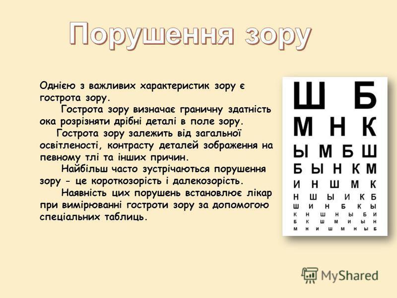 Однією з важливих характеристик зору є гострота зору. Гострота зору визначає граничну здатність ока розрізняти дрібні деталі в поле зору. Гострота зору залежить від загальної освітленості, контрасту деталей зображення на певному тлі та інших причин.