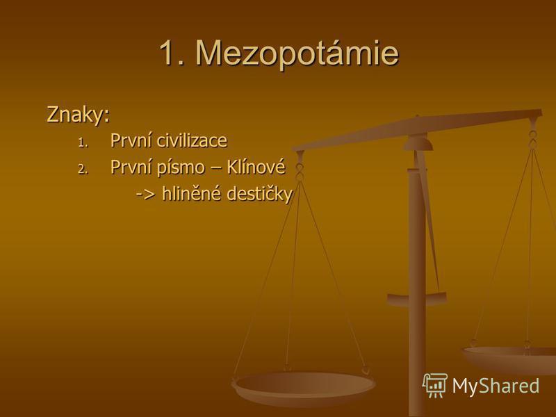 1. Mezopotámie Znaky: Znaky: 1. První civilizace 2. První písmo – Klínové -> hliněné destičky