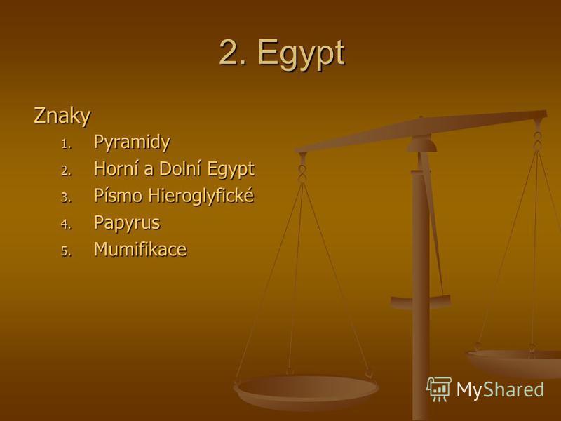 2. Egypt Znaky 1. Pyramidy 2. Horní a Dolní Egypt 3. Písmo Hieroglyfické 4. Papyrus 5. Mumifikace