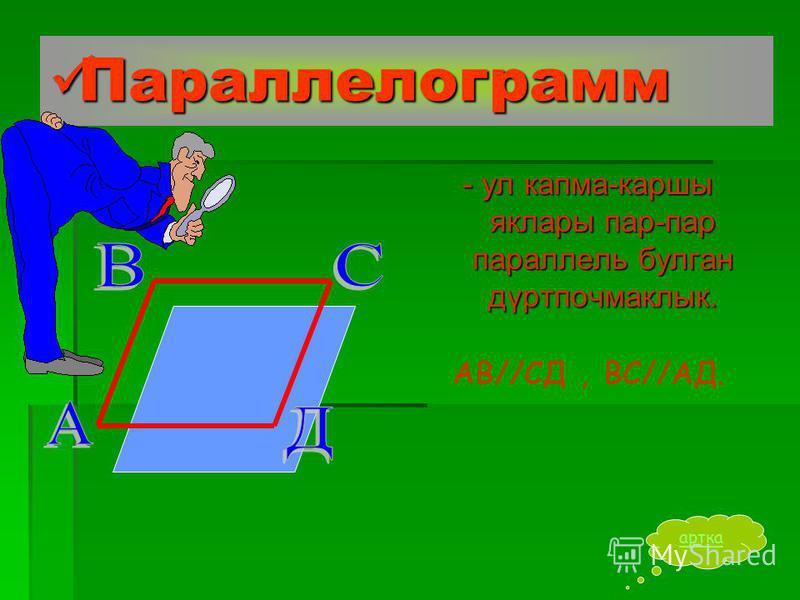Параллелограмм Параллелограмм - ул капма-каршы яклары пар-пар параллель булган дүртпочмаклык. АВ//СД,ВС//АД. артка